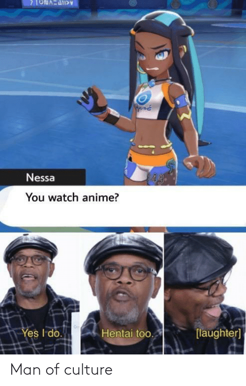 Man Of Culture: 43  Nessa  You watch anime?  Yes I do.  Hentai too.  [laughter] Man of culture
