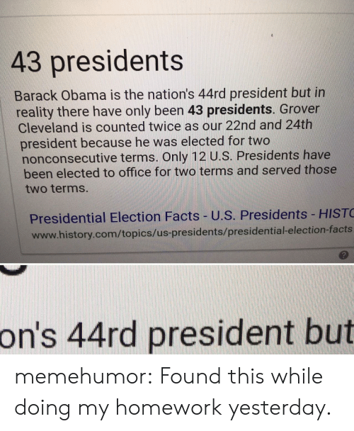 Facts, Obama, and Presidential Election: 43 presidents  Barack Obama is the nation's 44rd president but in  reality there have only been 43 presidents. Grover  Cleveland is counted twice as our 22nd and 24th  president because he was elected for two  nonconsecutive terms. Only 12 U.S. Presidents have  been elected to office for two terms and served those  two terms  Presidential Election Facts- U.S. Presidents HIST  www.history.com/topics/us-presidents/presidential-election-facts  っ  on's 44rd president but memehumor:  Found this while doing my homework yesterday.