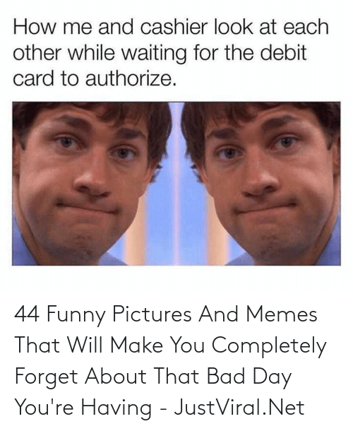 Bad day: 44 Funny Pictures And Memes That Will Make You Completely Forget About That Bad Day You're Having - JustViral.Net