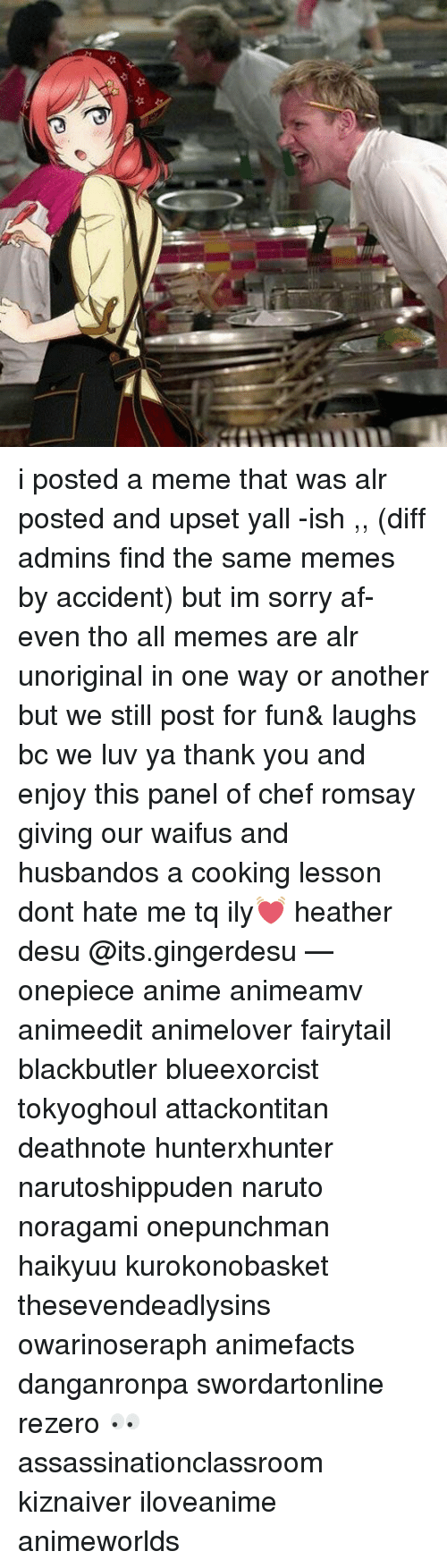 dont hate me: 44 i posted a meme that was alr posted and upset yall -ish ,, (diff admins find the same memes by accident) but im sorry af- even tho all memes are alr unoriginal in one way or another but we still post for fun& laughs bc we luv ya thank you and enjoy this panel of chef romsay giving our waifus and husbandos a cooking lesson dont hate me tq ily💓 heather desu @its.gingerdesu — onepiece anime animeamv animeedit animelover fairytail blackbutler blueexorcist tokyoghoul attackontitan deathnote hunterxhunter narutoshippuden naruto noragami onepunchman haikyuu kurokonobasket thesevendeadlysins owarinoseraph animefacts danganronpa swordartonline rezero 👀 assassinationclassroom kiznaiver iloveanime animeworlds