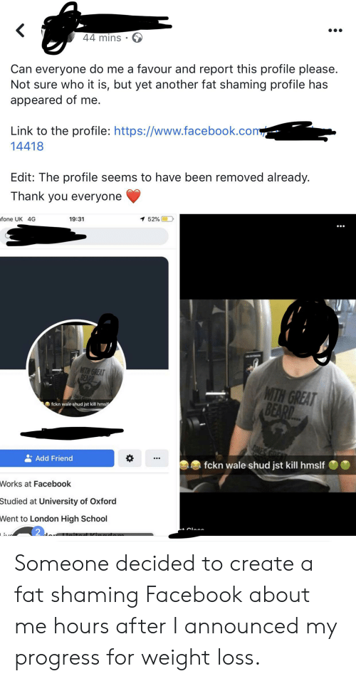 Beard, Facebook, and School: 44 mins  Can everyone do me a favour and report this profile please.  Not sure who it is, but yet another fat shaming profile has  appeared of me.  Link to the profile: https://www.facebook.com  14418  Edit: The profile seems to have been removed already.  Thank you everyone  52%  19:31  fone UK 4G  MITH GREAT  BEARD  WITH GREAT  BEARD.  fckn wale shud jst kill hmslf  Add Friend  fckn wale shud jst kill hmslf  Works at Facebook  Studied at University of Oxford  Went to London High School  : Someone decided to create a fat shaming Facebook about me hours after I announced my progress for weight loss.
