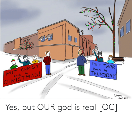 thursday: 44  PUT CHRIST  in  PUT THOR  back in  back  THURSDAY  CHRISTMAS!  Daniaon  Jan 4 2019 Yes, but OUR god is real [OC]
