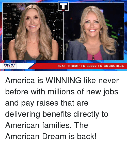 America, American, and Jobs: 45  TRUM P  PENCE  TEXT TRUMP TO 88022 TO SUBSCRIBE America is WINNING like never before with millions of new jobs and pay raises that are delivering benefits directly to American families. The American Dream is back!