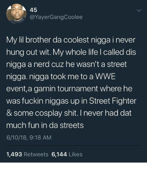 Street Fighter: 45  @YayerGangCoolee  My lil brother da coolest nigga i never  hung out wit. My whole life I called dis  nigga a nerd cuz he wasn't a street  nigga. nigga took me to a WWE  event,a gamin tournament where he  was fuckin niggas up in Street Fighter  & some cosplay shit. I never had dat  much fun in da streets  6/10/18, 9:18 AM  1,493 Retweets 6,144 Likes
