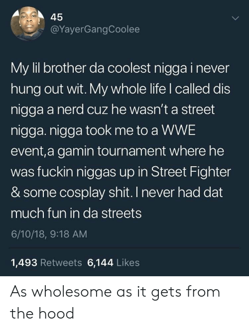 Street Fighter: 45  @YayerGangCoolee  My lil brother da coolest nigga i never  hung out wit. My whole life l called dis  nigga a nerd cuz he wasn't a street  nigga. nigga took me to a WWE  event,a gamin tournament where he  was fuckin niggas up in Street Fighter  & some cosplay shit. I never had dat  much fun in da streets  6/10/18, 9:18 AM  1,493 Retweets 6,144 Likes As wholesome as it gets from the hood