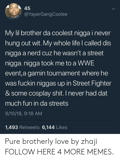 Street Fighter: 45  @YayerGangCoolee  My lil brother da coolest nigga i never  hung out wit. My whole life l called dis  nigga a nerd cuz he wasn't a street  nigga. nigga took me to a WWE  event,a gamin tournament where he  was fuckin niggas up in Street Fighter  & some cosplay shit. I never had dat  much fun in da streets  6/10/18, 9:18 AM  1,493 Retweets 6,144 Likes Pure brotherly love by zhaji FOLLOW HERE 4 MORE MEMES.
