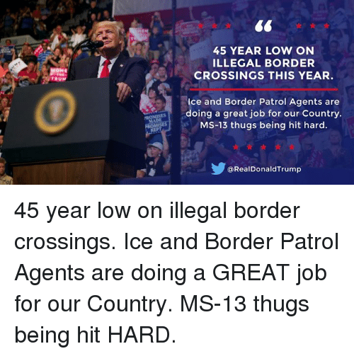 Job, Ice, and Ms 13: 45 YEAR LOW ON  LLEGAL BORDER  CROSSINGS THIS YEAR  Ice and Border Patrol Agents are  doing a great job for our Country  MS-13 thugs being hit hard.  @RealDonaldTrump 45 year low on illegal border crossings. Ice and Border Patrol Agents are doing a GREAT job for our Country. MS-13 thugs being hit HARD.
