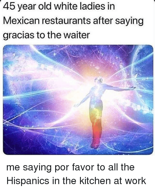 Memes, Work, and Restaurants: 45 year old white ladies in  Mexican restaurants after saying  gracias to the waiter me saying por favor to all the Hispanics in the kitchen at work