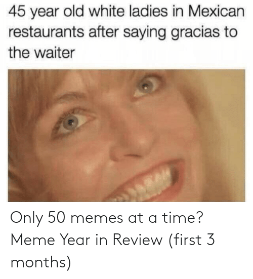White: 45 year old white ladies in Mexican  restaurants after saying gracias to  the waiter Only 50 memes at a time? Meme Year in Review (first 3 months)