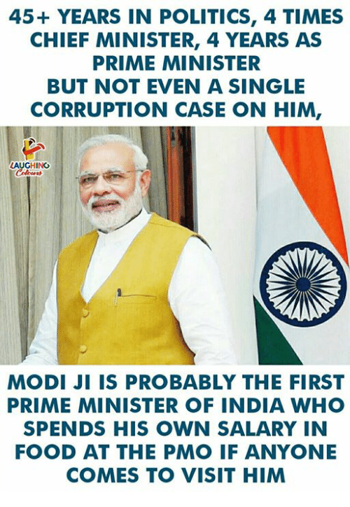 Food, Politics, and India: 45+ YEARS IN POLITICS, 4 TIMES  CHIEF MINISTER, 4 YEARS AS  PRIME MINISTER  BUT NOT EVEN A SINGLE  CORRUPTION CASE ON HIM,  AUGHING  MODI JI IS PROBABLY THE FIRST  PRIME MINISTER OF INDIA WHO  SPENDS HIS OWN SALARY IN  FOOD AT THE PMO IF ANYONE  COMES TO VISIT HIM