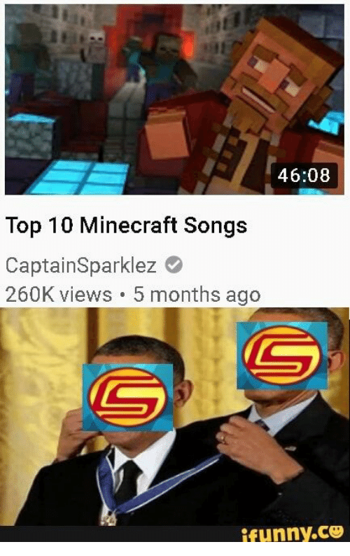 top 10: 46:08  Top 10 Minecraft Songs  CaptainSparklez  260K views 5 months ago  ifunny.co