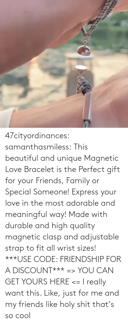 someone: 47cityordinances:  samanthasmiless:  This beautiful and unique Magnetic Love Bracelet is the Perfect gift for your Friends, Family or Special Someone! Express your love in the most adorable and meaningful way! Made with durable and high quality magnetic clasp and adjustable strap to fit all wrist sizes!  ***USE CODE: FRIENDSHIP FOR A DISCOUNT*** => YOU CAN GET YOURS HERE <=    I really want this. Like, just for me and my friends like holy shit that's so cool
