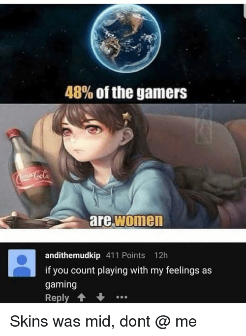 Calvin Johnson: 48% of the gamers  are women  andithemudkip 411 Points 12h  if you count playing with my feelings as  gaming  Reply Skins was mid, dont @ me