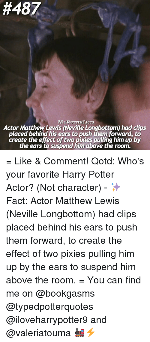 Longbottomed:  #487  MyPOTTERFACnrs  Actor Matthew Lewis (Neville Longbottom) had clips  placed behind his ears to push them forward to  create the effect of two pixies pulling him up by  the ears to suspend him above the room. = Like & Comment! Qotd: Who's your favorite Harry Potter Actor? (Not character) - ✨ Fact: Actor Matthew Lewis (Neville Longbottom) had clips placed behind his ears to push them forward, to create the effect of two pixies pulling him up by the ears to suspend him above the room. = You can find me on @bookgasms @typedpotterquotes @iloveharrypotter9 and @valeriatouma 🚂⚡️