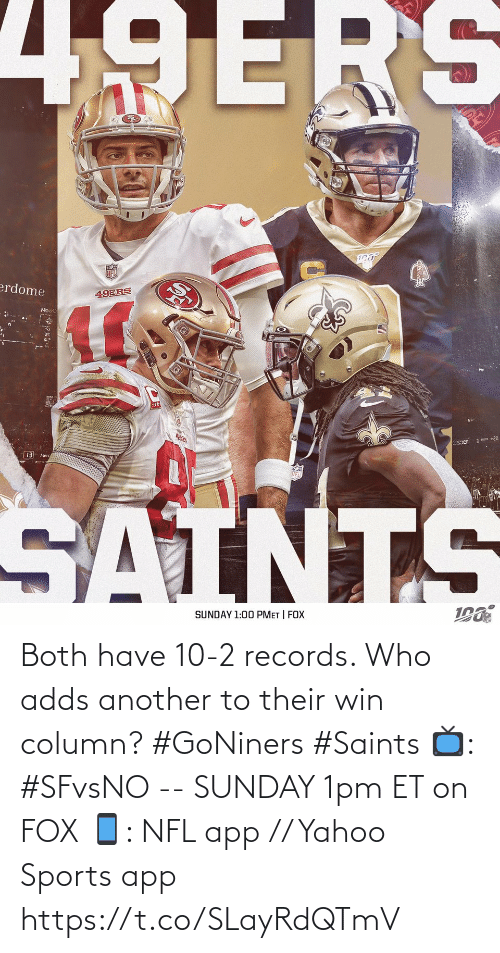 Adds: 49ERS  erdome  49ERS  •20  Sier  13 Merc  SAINTS  SUNDAY 1:00 PMET | FOX Both have 10-2 records.   Who adds another to their win column? #GoNiners #Saints  📺: #SFvsNO -- SUNDAY 1pm ET on FOX 📱: NFL app // Yahoo Sports app https://t.co/SLayRdQTmV