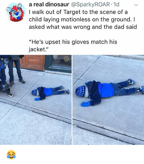 """Dad, Dinosaur, and Target: 4a real dinosaur @SparkyROAR 1d  I walk out of Target to the scene ofa  child laying motionless on the ground. I  asked what was wrong and the dad said  """"He's upset his gloves match his  jacket."""" 😂"""