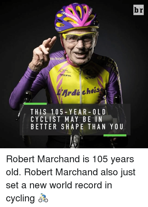 Sports, Cycling, and New World: 4Ardé choise  THIS 1.0 5- YEAR-OL D  CYCLIST MAY BE IN  BETTER SHA PE THAN Y OU  br Robert Marchand is 105 years old. Robert Marchand also just set a new world record in cycling 🚴