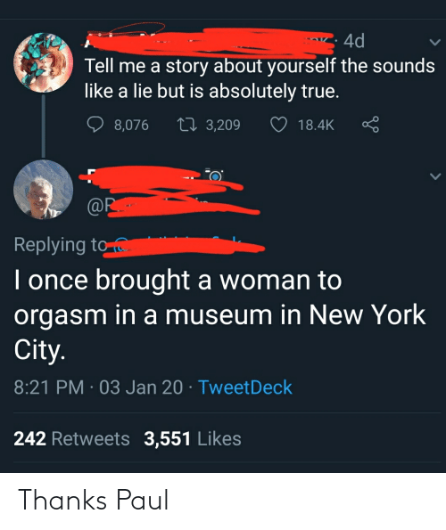 in-new-york-city: 4d  Tell me a story about yourself the sounds  like a lie but is absolutely true.  27 3,209  8,076  18.4K  @R•  Replying to  I once brought a woman to  orgasm in a museum in New York  City.  8:21 PM · 03 Jan 20 · TweetDeck  242 Retweets 3,551 Likes Thanks Paul