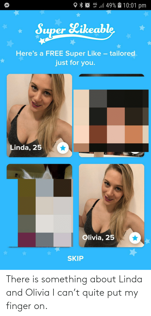 Heres: 4G 1 49% É 10:01 pm  O * Q  Super Likeable  Here's a FREE Super Like – tailored  just for you.  Linda, 25  Olivia, 25  SKIP There is something about Linda and Olivia I can't quite put my finger on.