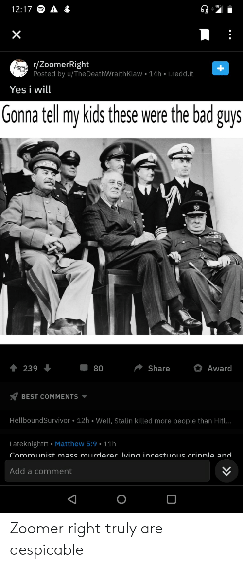 a comment: 4G  12:17  X  r/ZoomerRight  Posted by u/TheDeathWraith Klaw 14h i.redd.it  Yes i will  Gonna tell my kids these were the bad guys  Share  Award  239  80  BEST COMMENTS  HellboundSurvivor 12h Well, Stalin killed more people than Hitl..  Lateknighttt Matthew 5:9 11h  Communist mass murderer Ivina incestuuous crinnle and  Add a comment  +  > Zoomer right truly are despicable