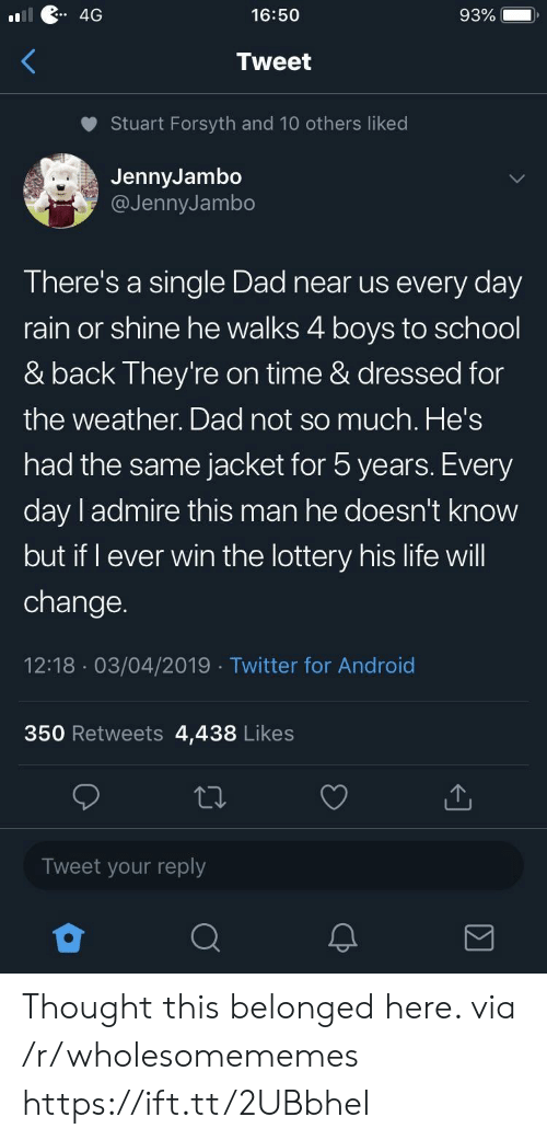 Stuart: 4G  16:50  93%  Tweet  Stuart Forsyth and 10 others liked  JennyJambo  @JennyJambo  There's a single Dad near us every day  rain or shine he walks 4 boys to school  & back They're on time & dressed for  the weather. Dad not so much. He's  had the same jacket for 5 years. Every  day l admire this man he doesn't know  but if I ever win the lottery his life will  change.  12:18 03/04/2019 Twitter for Android  350 Retweets 4,438 Likes  Tweet your reply Thought this belonged here. via /r/wholesomememes https://ift.tt/2UBbheI