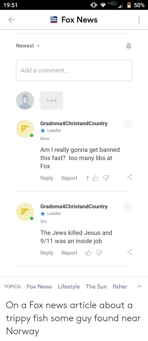 9/11, Jesus, and News: 4G  19:51  50%  VrFox News  FOX  NEWS  Newest  Add a comment...  5  Gradnma4ChristandCountry  Leader  Now  Am I really gonna get banned  this fast? too many libs at  Fox  1 T  Reply  Report  Gradnma4ChristandCountry  Leader  3m  The Jews killed Jesus and  9/11 was an inside job  יךל  Reply  Report  Lifestyle The Sun fisher  TOPICS: Fox News  LO On a Fox news article about a trippy fish some guy found near Norway