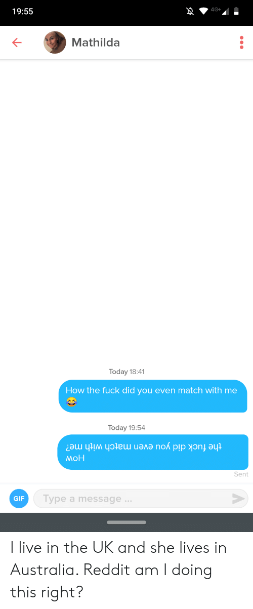 Gif, Reddit, and Australia: 4G+  19:55  Mathilda  Today 18:41  How the fuck did you even match with me  Today 19:54  the fuck did you even match with me?  мон  Sen  Type a message ...  GIF I live in the UK and she lives in Australia. Reddit am I doing this right?