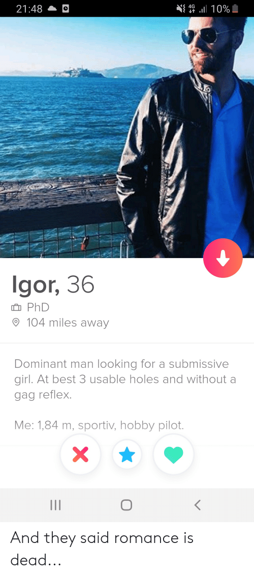 Holes, Best, and Girl: $ 4G  21:48  il10%  gor, 36  PhD  104 miles away  Dominant man looking for a submissive  girl. At best 3 usable holes and without  gag reflex.  Me: 1,84 m, sportiv, hobby pilot.  X And they said romance is dead...