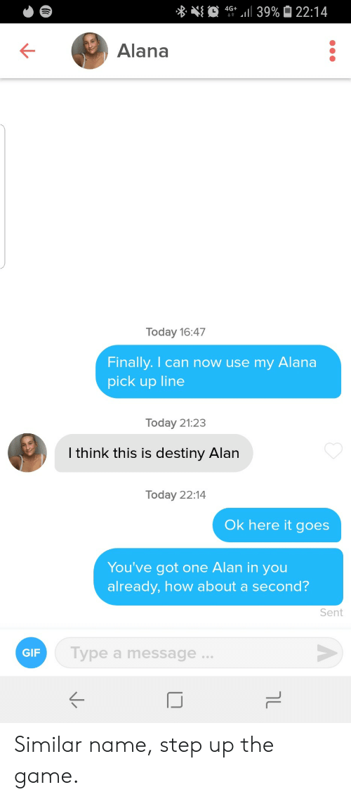 pick up line: 4G 39% 22:14  Alana  Today 16:47  Finally. I can now use my  Alana  pick up line  Today 21:23  I think this is destiny Alan  Today 22:14  Ok here it goes  You've got one Alan in you  already, how about a second?  Sent  Type a message..  GIF  טך Similar name, step up the game.
