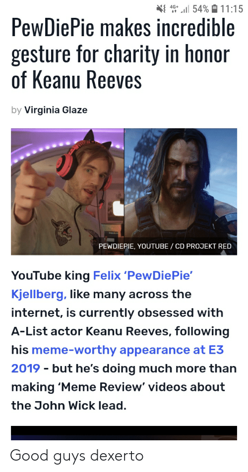 Internet, John Wick, and Meme: 4G 54% 11:15  PewDiePie makes incredible  gesture for charity in honor  of Keanu Reeves  by Virginia Glaze  PEWDIEPIE, YOUTUBE / CD PROJEKT RED  YouTube king Felix 'PewDiePie'  Kjellberg, like many across the  internet, is currently obsessed with  A-List actor Keanu Reeves, following  his meme-worthy appearance at E3  2019 but he's doing much more than  making 'Meme Review' videos about  the John Wick lead. Good guys dexerto