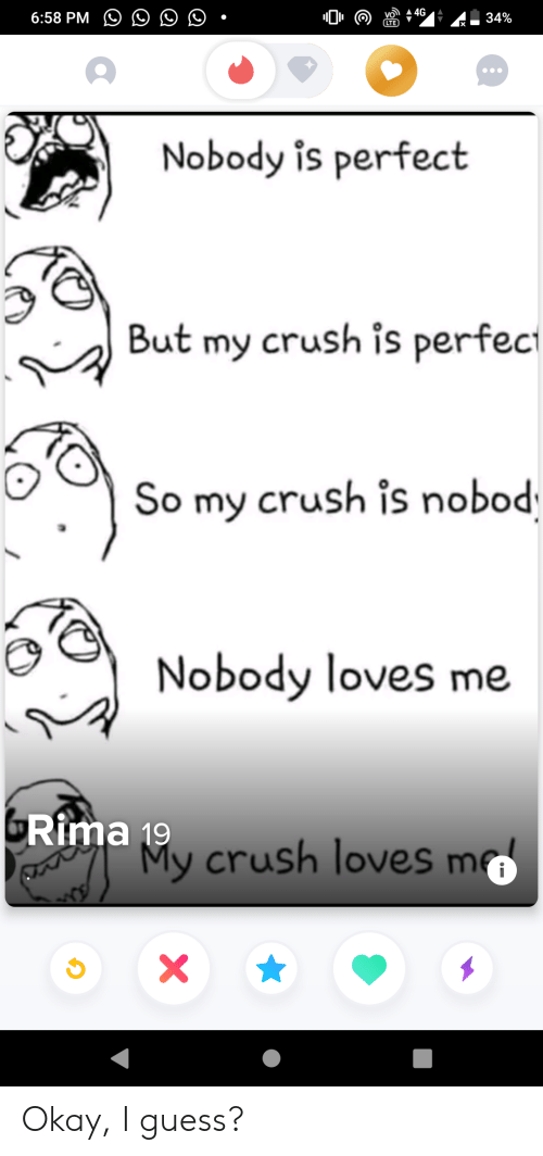 Crush, Guess, and Okay: 4G  6:58 PM  34%  Nobody is perfect  But my crush is perfec  So my crush is nobod  Nobody loves me  GRima 19  My crush loves m  i  X Okay, I guess?