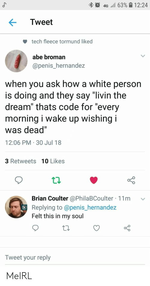 "Penis, White, and MeIRL: 4G 63% 12:24  Tweet  tech fleece tormund liked  abe broman  @penis_hernandez  when you ask how a white person  is doing and they say ""livin the  dream"" thats code for ""every  morning i wake up wishing i  was dead""  12:06 PM 30 Jul 18  3 Retweets 10 Likes  Brian Coulter @PhilaBCoulter 11m  Replying to @penis_hernandez  Felt this in my soul  Tweet your reply  Co MeIRL"