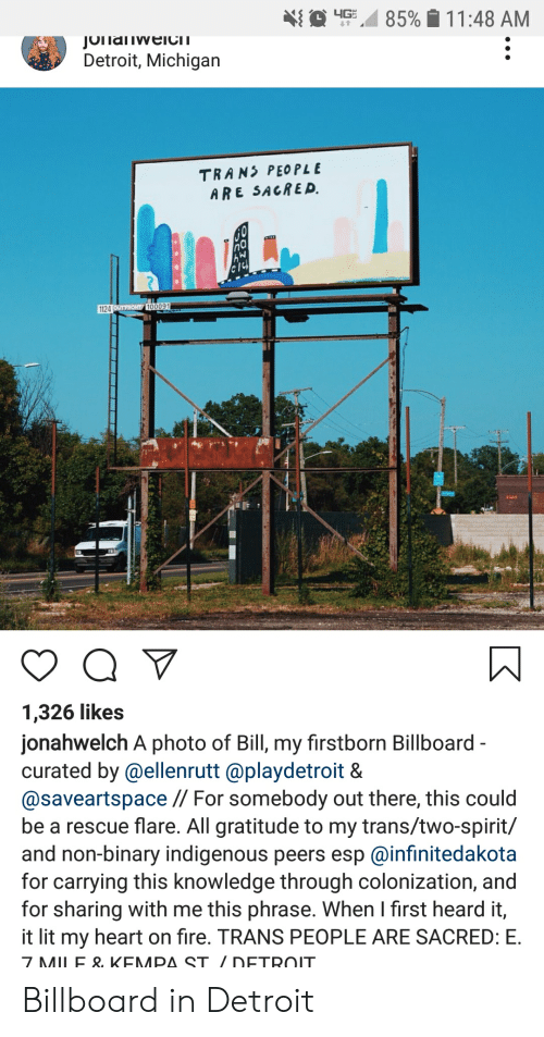 Billboard, Detroit, and Fire: 4G  85%11:48 AM  JOnaiweICIT  Detroit, Michigan  TRANS PEOPLE  ARE SACRED.  1124 UTFROHT 100091  1,326 likes  jonahwelch A photo of Bill, my firstborn Billboard -  curated by @ellenrutt @playdetroit &  @saveartspace // For somebody out there, this could  be a rescue flare. All gratitude to my trans/two-spirit/  and non-binary indigenous peers esp @infinitedakota  for carrying this knowledge through colonization, and  for sharing with me this phrase. When I first heard it,  it lit my heart on fire. TRANS PEOPLE ARE SACRED: E  7 MILE & KEMPA ST / DETROIT. Billboard in Detroit