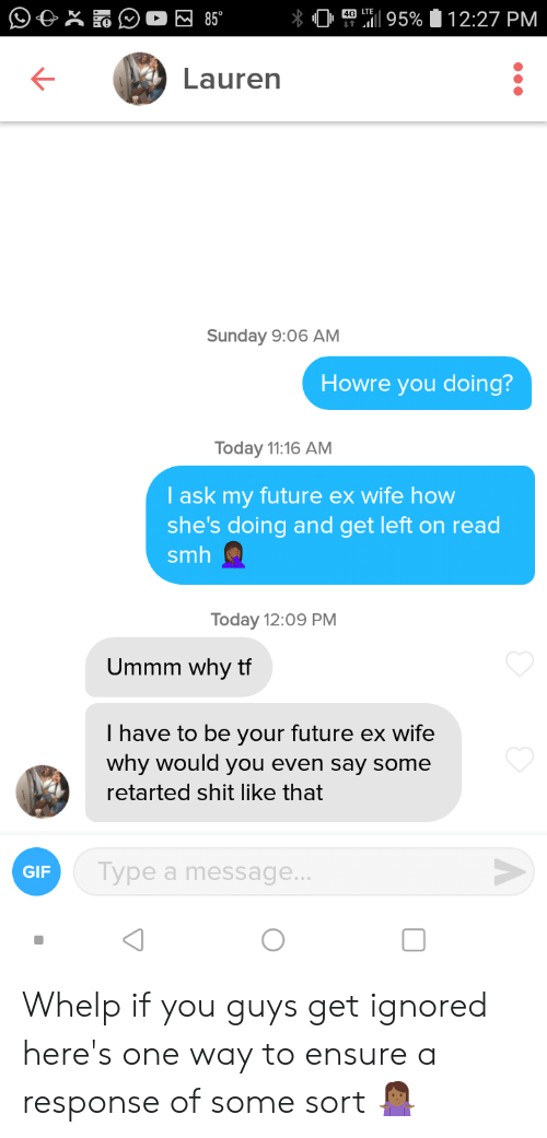 Future, Gif, and Shit: 4G LTE  W 85°  12:27 PM  795%  Lauren  Sunday 9:06 AM.  Howre you doing?  Today 11:16 AM  I ask my future ex wife how  she's doing and get left on read  smh  Today 12:09 PM  Ummm why tf  I have to be your future ex wife  why would you even say some  retarted shit like that  Type a message...  GIF Whelp if you guys get ignored here's one way to ensure a response of some sort 🤷🏾