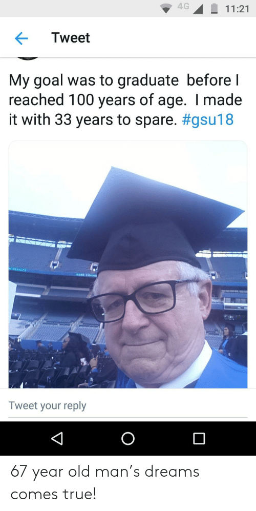 Old Man, True, and Goal: 4G11:21  Tweet  My goal was to graduate before l  reached 100 years of age. I made  it with 33 years to spare. #gsu18  NIVERSITY  Tweet your reply 67 year old man's dreams comes true!