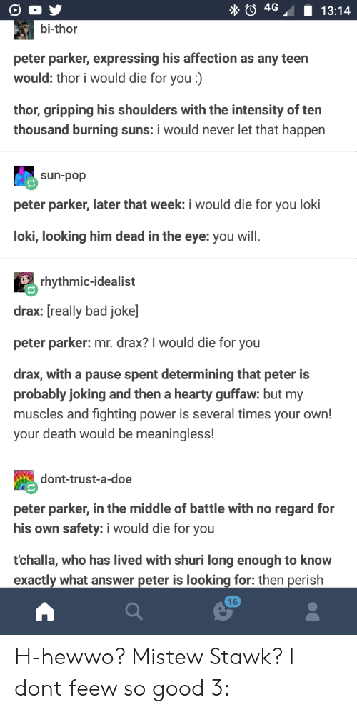 Bad, Doe, and Pop: 4G13:14  bi-thor  peter parker, expressing his affection as any teen  would: thor i would die for you :)  thor, gripping his shoulders with the intensity of ten  thousand burning suns: i would never let that happen  sun-pop  peter parker, later that week: i would die for you loki  loki, looking him dead in the eye: you wil  rhythmic-idealist  drax: [really bad joke]  peter parker: mr. drax? I would die for you  drax, with a pause spent determining that peter is  probably joking and then a hearty guffaw: but my  muscles and fighting power is several times your own!  your death would be meaningless!  dont-trust-a-doe  peter parker, in the middle of battle with no regard for  his own safety: i would die for you  tchalla, who has lived with shuri long enough to know  exactly what answer peter is looking for: then perish  16 H-hewwo? Mistew Stawk? I dont feew so good 3: