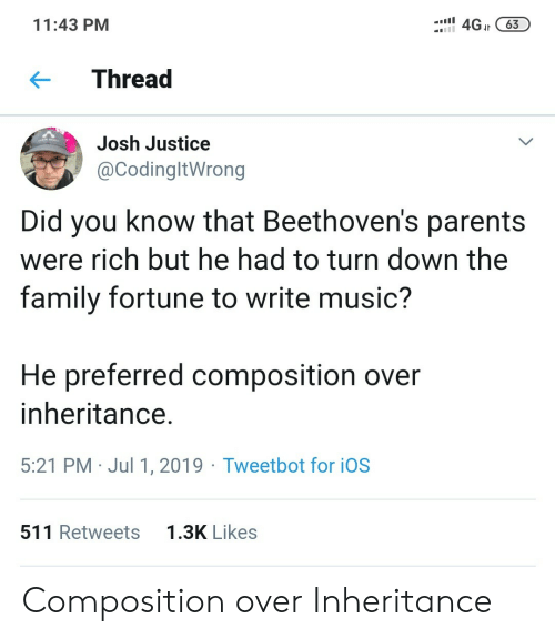 Family, Music, and Parents: 4GJt63  11:43 PM  Thread  Josh Justice  @CodingltWrong  Did you know that Beethoven's parents  were rich but he had to turn down the  family fortune to write music?  He preferred composition over  inheritance.  5:21 PM Jul 1, 2019 Tweetbot for iOS  1.3K Likes  511 Retweets Composition over Inheritance