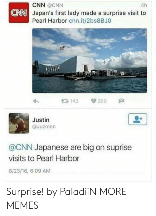 cnn.com, Dank, and Memes: 4h  CNN @CNN  NNJapan's first lady made a surprise visit to  Pearl Harbor cnn.it/2bs8BJO  Ros  13 142 269  Justin  @Juzmon  @CNN Japanese are big on suprise  visits to Pearl Harbor  8/23/16, 6:09 AM Surprise! by PaladiiN MORE MEMES
