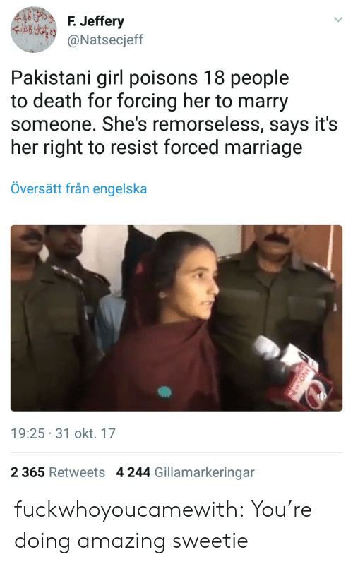 Marriage, Tumblr, and Blog: 4hggebg.  F. Jeffery  Natsecjeff  Pakistani girl poisons 18 people  to death for forcing her to marry  someone. She's remorseless, says it's  her right to resist forced marriage  Översätt från engelska  19:25-31 okt. 17  2 365 Retweets  4 244 Gillamarkeringar fuckwhoyoucamewith: You're doing amazing sweetie