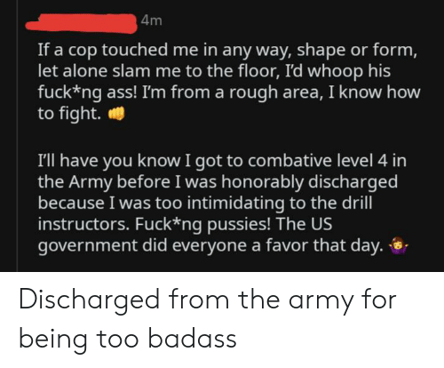 Being Alone, Ass, and Army: 4m  If a cop touched me in any way, shape or form,  let alone slam me to the floor, I'd whoop his  fuck*ng ass! I'm from a rough area, I know how  to fight.  I'll have you know I got to combative level 4 in  the Army before I was honorably discharged  because I was too intimidating to the drill  instructors. Fuck*ng pussies! The US  government did everyone a favor that day. Discharged from the army for being too badass