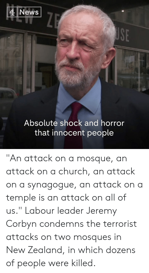 """An Attack: 4News  SE  Absolute shock and horror  that innocent people """"An attack on a mosque, an attack on a church, an attack on a synagogue, an attack on a temple is an attack on all of us.""""  Labour leader Jeremy Corbyn  condemns the terrorist attacks on two mosques in New Zealand, in which dozens of people were killed."""