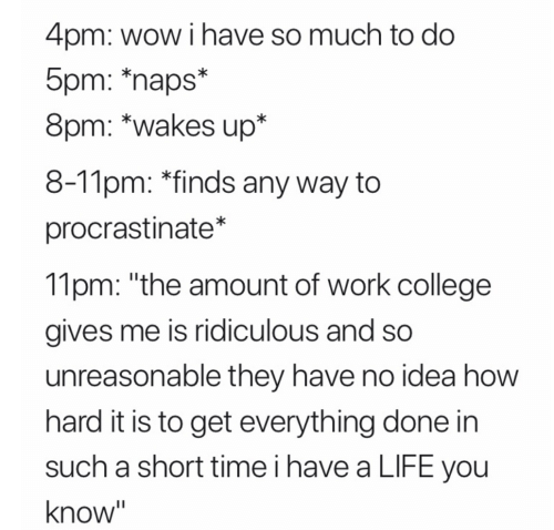 "Short Time: 4pm: wow i have so much to do  5pm: *naps*  8pm: *wakes up*  8-11pm: *finds any way to  procrastinate*  11pm: ""the amount of work college  gives me is ridiculous and so  unreasonable they have no idea how  hard it is to get everything done in  such a short time i have a LIFE you  know"""