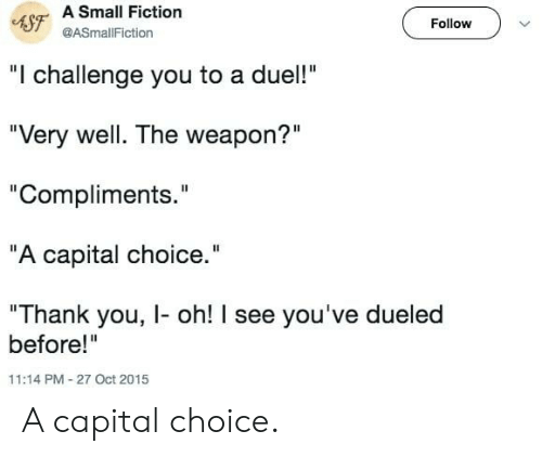 "Capital: 4SF A Small Fiction  Follow  @ASmallFiction  ""I challenge you to a duel!""  ""Very well. The weapon?""  ""Compliments.""  ""A capital choice.""  ""Thank you, I- oh! I see you've dueled  before!""  11:14 PM-27 Oct 2015 A capital choice."