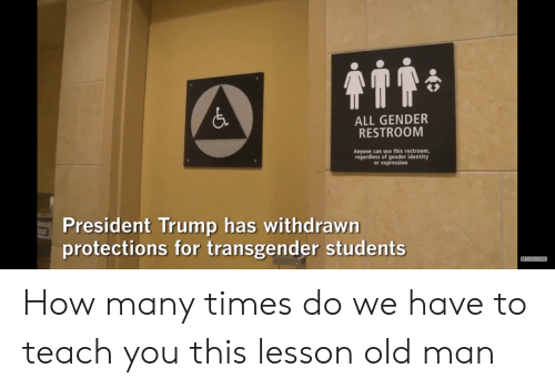 How Many Times, Old Man, and Transgender: 4T1  ALL GENDER  RESTROOM  Anyone can use this restroom,  regardless of gender identity  or expression  President Trump has withdrawn  protections for transgender students  CA SUBSCRIBE How many times do we have to teach you this lesson old man