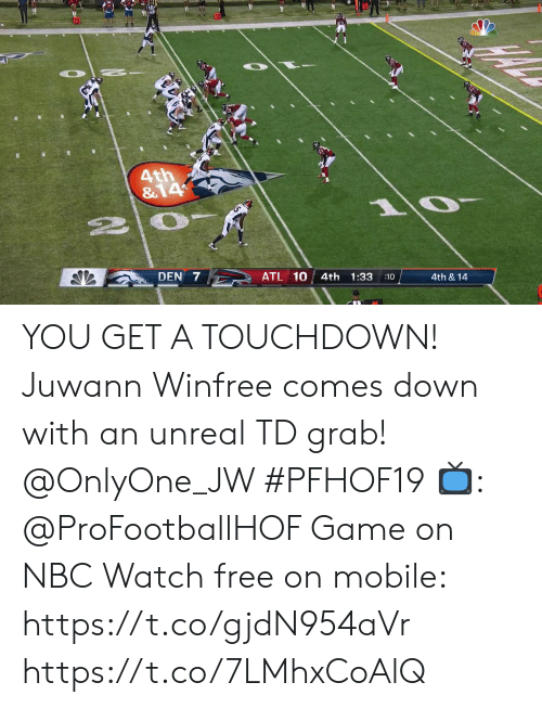 Memes, Free, and Game: 4th  &14  DEN 7  ATL 10  4th  1:33  10  4th & 14 YOU GET A TOUCHDOWN!  Juwann Winfree comes down with an unreal TD grab! @OnlyOne_JW #PFHOF19  📺: @ProFootballHOF Game on NBC Watch free on mobile: https://t.co/gjdN954aVr https://t.co/7LMhxCoAlQ