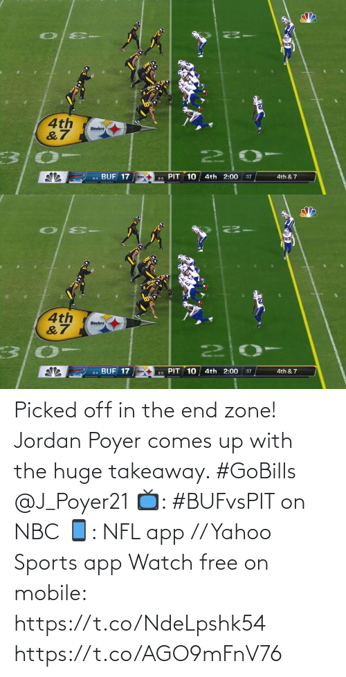 pit: 4th  &7  Steelers  22  PIT 10  9-4 BUF 17  4th 2:00  4th & 7  :17  Steelers  8-5   4th  &7  Steelers  PIT 10  BUF 17  4th 2:00  4th & 7  :17  9-4  8-5 Picked off in the end zone!  Jordan Poyer comes up with the huge takeaway. #GoBills @J_Poyer21  📺: #BUFvsPIT on NBC 📱: NFL app // Yahoo Sports app Watch free on mobile: https://t.co/NdeLpshk54 https://t.co/AGO9mFnV76