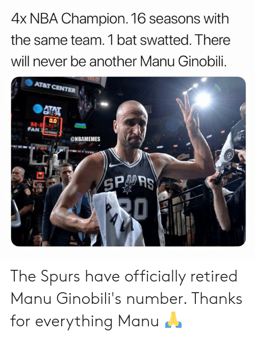 Manu Ginobili, Nba, and Spurs: 4x NBA Champion. 16 seasons with  the same team. 1 bat swatted. There  will never be another Manu Ginobili.  Arar CENTER  4厲  FAN  @NBAMEMES  SPO AS The Spurs have officially retired Manu Ginobili's number. Thanks for everything Manu 🙏