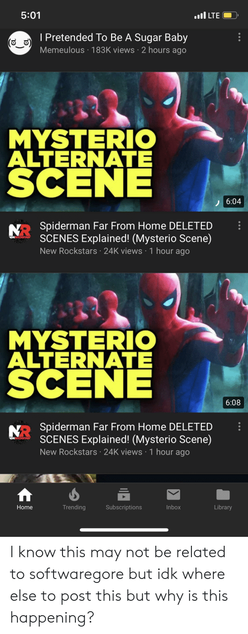 Home, Inbox, and Library: 5:01  ILTE  I Pretended To Be A Sugar Baby  Memeulous 183K views 2 hours ago  MYSTERIO  ALTERNATE  SCENE  6:04  NO Spiderman Far From Home DELETED  SCENES Explained! (Mysterio Scene)  New Rockstars 24K views 1 hour ago  EWROCKSTAR  MYSTERIO  ALTERNATE  SCENE  6:08  NRSpiderman Far From Home DELETED  SCENES Explained! (Mysterio Scene)  New Rockstars 24K views 1 hour ago  EWROCSTAR  Trending  Subscriptions  Inbox  Library  Home I know this may not be related to softwaregore but idk where else to post this but why is this happening?