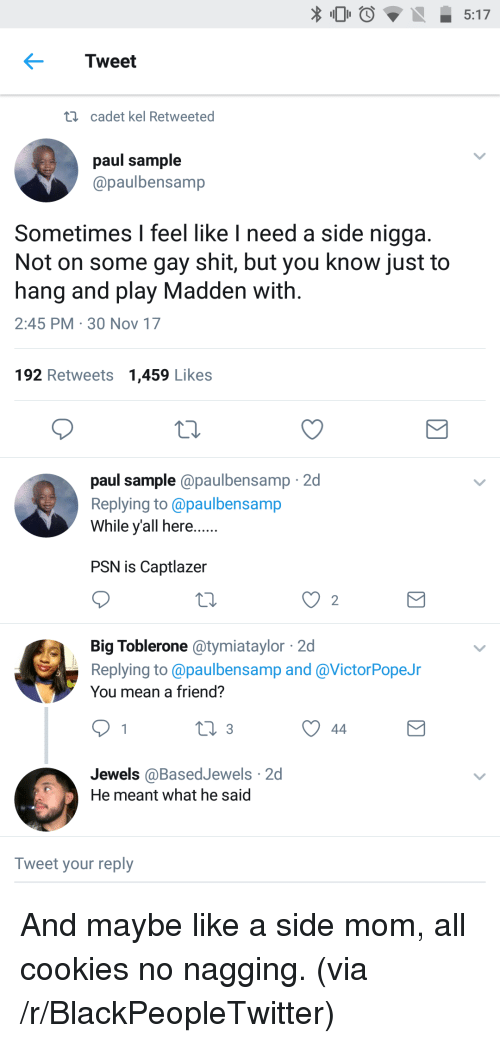 Blackpeopletwitter, Cookies, and Shit: 5:17  Tweet  i  cadet kel Retweeted  paul sample  @paulbensamp  Sometimes I feel like I need a side nigga  Not on some gay shit, but you know just to  hang and play Madden with  2:45 PM 30 Nov 17  192 Retweets 1,459 Likes  paul sample @paulbensamp 2d  Replying to @paulbensamp  While yall here.  PSN is Captlazer  2  Big Toblerone atymiataylor 2d  Replying to @paulbensamp and @VictorPopeJr  You mean a friend?  Jewels @BasedJewels 2d  He meant what he said  Tweet your reply <p>And maybe like a side mom, all cookies no nagging. (via /r/BlackPeopleTwitter)</p>
