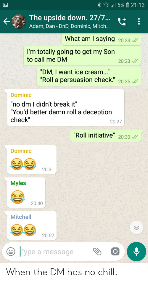 """Chill, No Chill, and Break: 5% 21:13  The upside down. 27/7...  Adam, Dan - DnD, Dominic, Mitch..  What am I saying  20:23  I'm totally going to get my Son  to call me DM  20:23  """"DM, I want ice cream...""""  """"Roll a  persuasion check."""" 20:25 /  Dominic  """"no dm I didn't break it""""  """"You'd better damn roll a deception  check""""  20:27  """"Roll initiative"""" 20:30  Dominic  20:31  Myles  20:40  Mitchell  09 28  20:52  Type a message When the DM has no chill."""